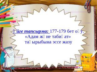 Үйге тапсырма: 177-179 бет оқу. «Адам және табиғат» тақырыбына эссе жазу