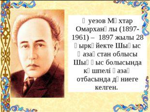 Әуезов Мұхтар Омарханұлы (1897-1961) – 1897 жылы 28 қыркүйекте Шығыс Қазақс