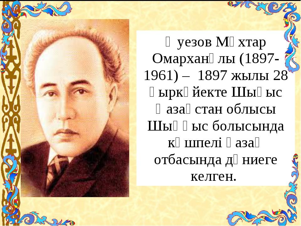 Әуезов Мұхтар Омарханұлы (1897-1961) – 1897 жылы 28 қыркүйекте Шығыс Қазақс...