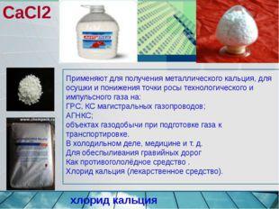 CaCl2 Применяют для получения металлического кальция, для осушки и понижения