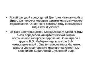 Яркой фигурой среди детей Дмитрия Ивановича был Иван. Он получил хорошее физ