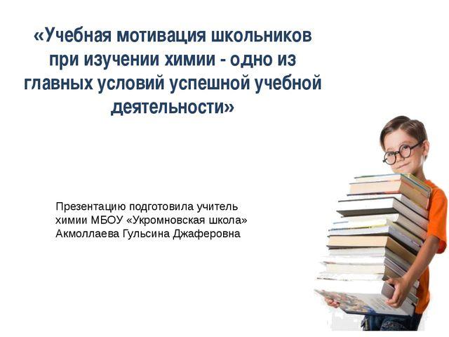 Презентацию подготовила учитель химии МБОУ «Укромновская школа» Акмоллаева Гу...