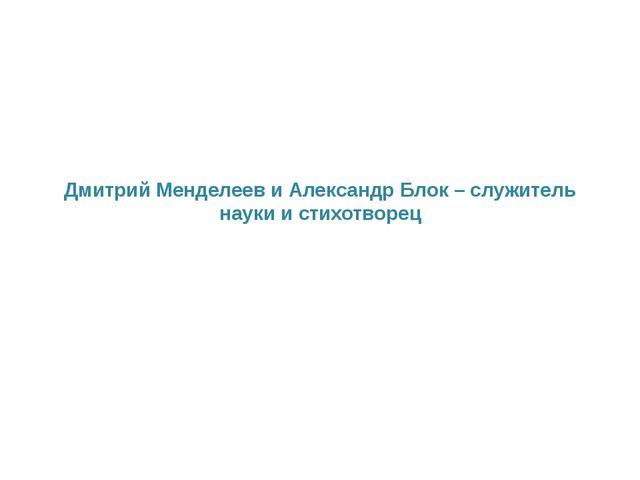 Дмитрий Менделеев и Александр Блок – служитель науки и стихотворец
