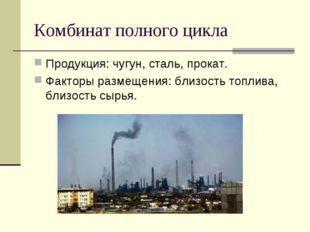 Комбинат полного цикла Продукция: чугун, сталь, прокат. Факторы размещения: б
