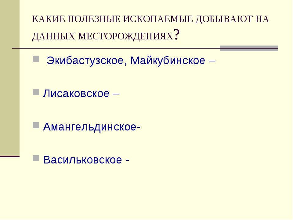 КАКИЕ ПОЛЕЗНЫЕ ИСКОПАЕМЫЕ ДОБЫВАЮТ НА ДАННЫХ МЕСТОРОЖДЕНИЯХ? Экибастузское, М...