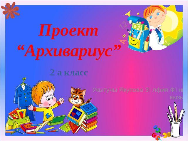 "Проект ""Архивариус"" 2 а класс Укытучы Якупова Зөлфия Фәнис кызы"