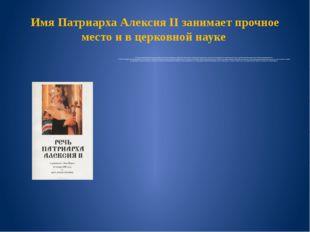 Имя Патриарха Алексия II занимает прочное место и в церковной науке До вступл