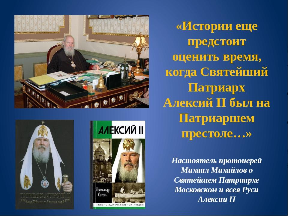 «Истории еще предстоит оценить время, когда Святейший Патриарх Алексий II был...