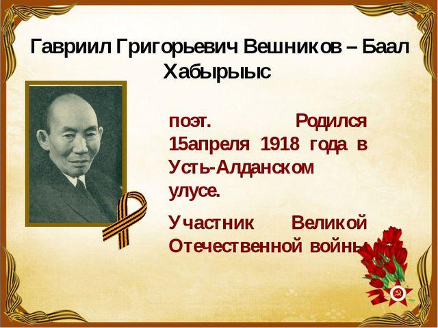 Гавриил Григорьевич Вешников – Баал Хабырыыс поэт. Родился 15апреля 1918 года...