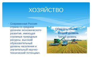 ХОЗЯЙСТВО Современная Россия- страна со среднем уровнем экономического развит