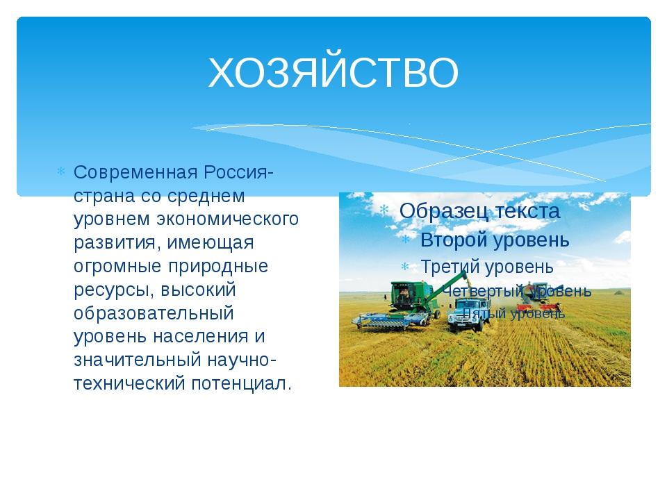 ХОЗЯЙСТВО Современная Россия- страна со среднем уровнем экономического развит...