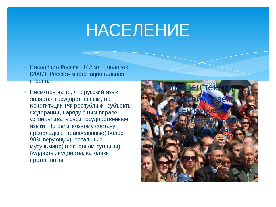 НАСЕЛЕНИЕ Население России- 142 млн. человек (2007). Россия- многонациональна...