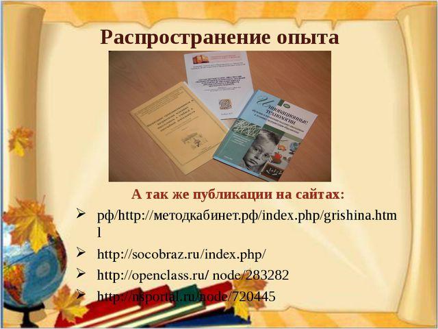 Распространение опыта А так же публикации на сайтах: рф/http://методкабинет.р...