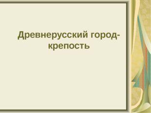 Древнерусский город-крепость