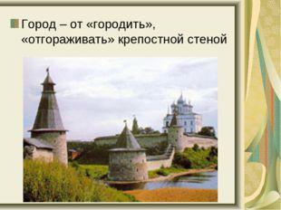 Город – от «городить», «отгораживать» крепостной стеной
