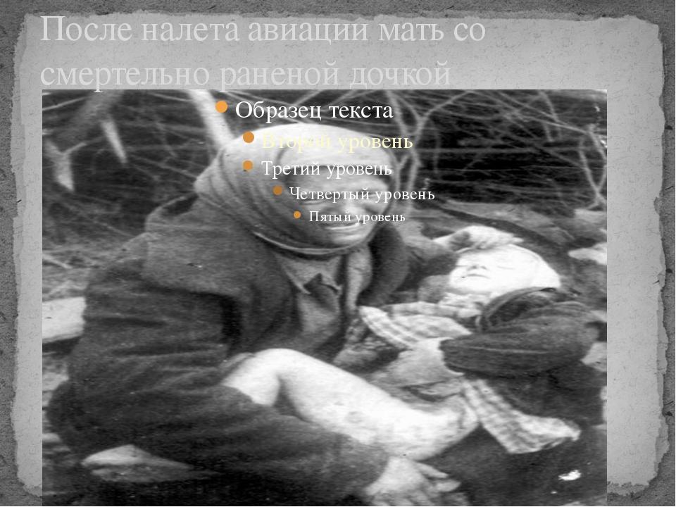 После налета авиации мать со смертельно раненой дочкой