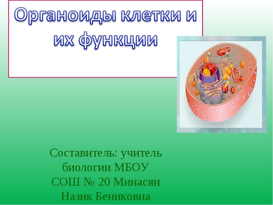 Составитель: учитель биологии МБОУ СОШ № 20 Минасян Назик Бениковна