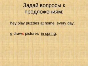 Задай вопросы к предложениям: They play puzzles at home every day. He draws p