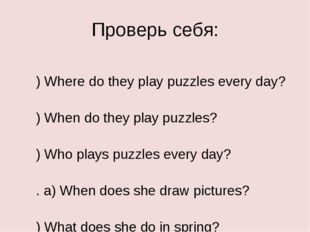 Проверь себя: a) Where do they play puzzles every day? b) When do they play p
