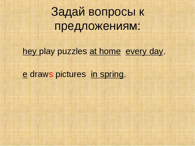 Задай вопросы к предложениям: They play puzzles at home every day. He draws p...