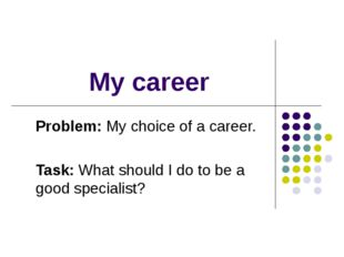My career Problem: My choice of a career. Task: What should I do to be a good