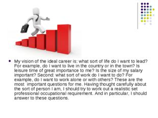 My vision of the ideal career is: what sort of life do I want to lead? For ex