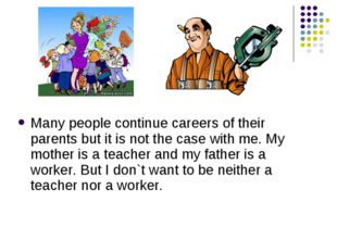 Many people continue careers of their parents but it is not the case with me