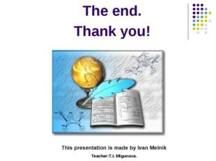 The end. Thank you! This presentation is made by Ivan Melnik Teacher:T.I. Mig