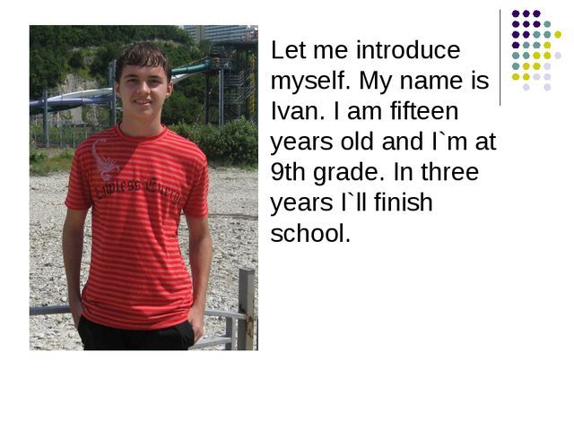 Let me introduce myself. My name is Ivan. I am fifteen years old and I`m at 9...