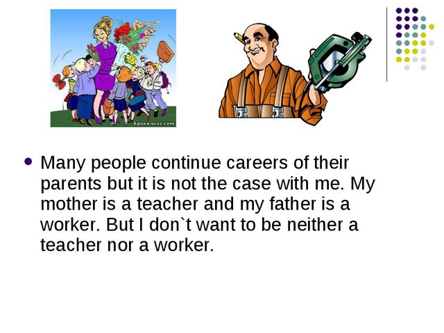 Many people continue careers of their parents but it is not the case with me...