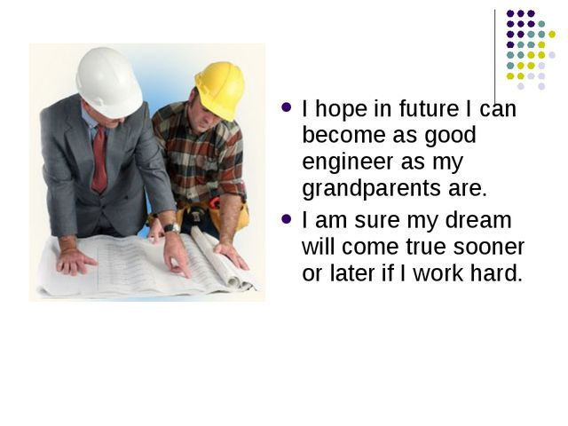 I hope in future I can become as good engineer as my grandparents are. I am s...