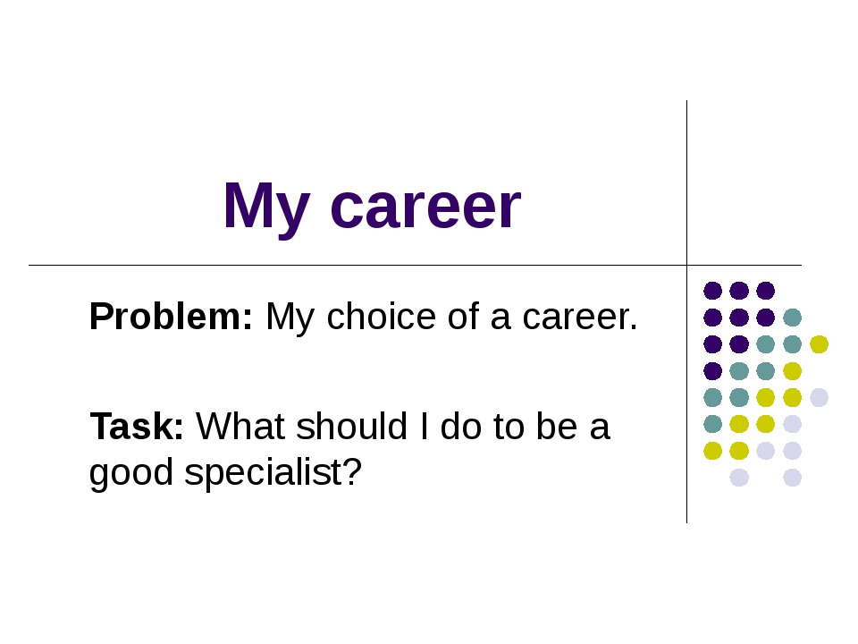 My career Problem: My choice of a career. Task: What should I do to be a good...