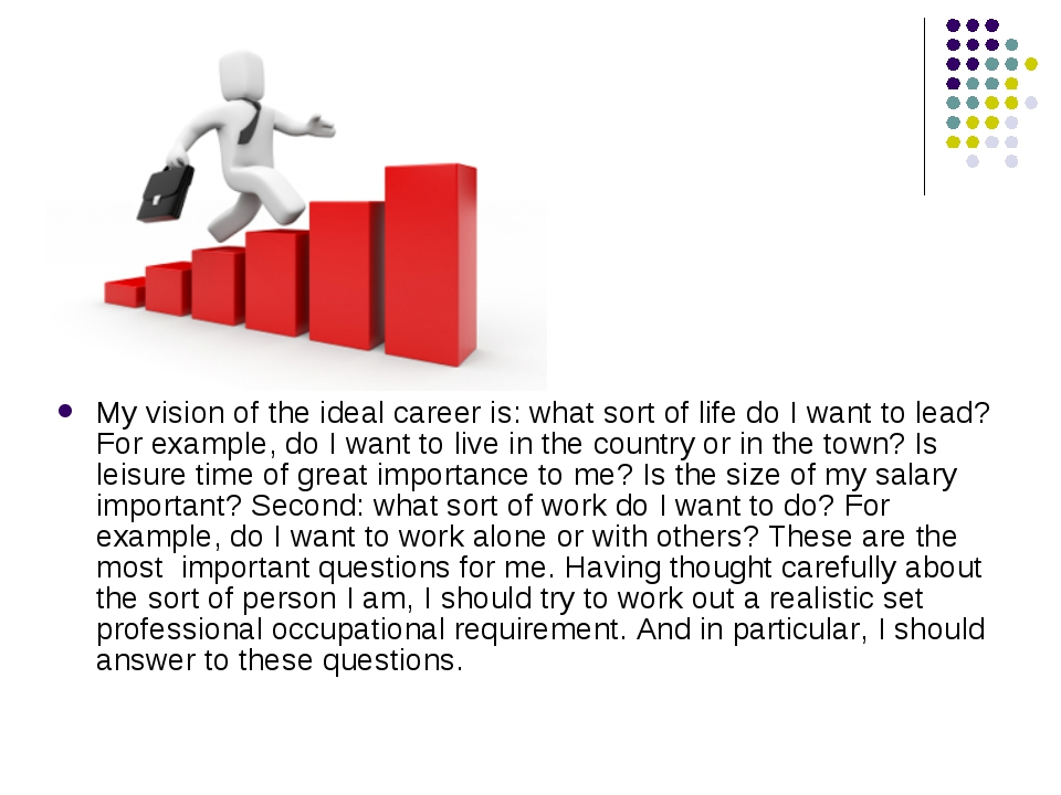 My vision of the ideal career is: what sort of life do I want to lead? For ex...