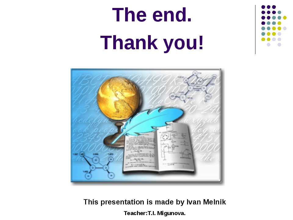 The end. Thank you! This presentation is made by Ivan Melnik Teacher:T.I. Mig...