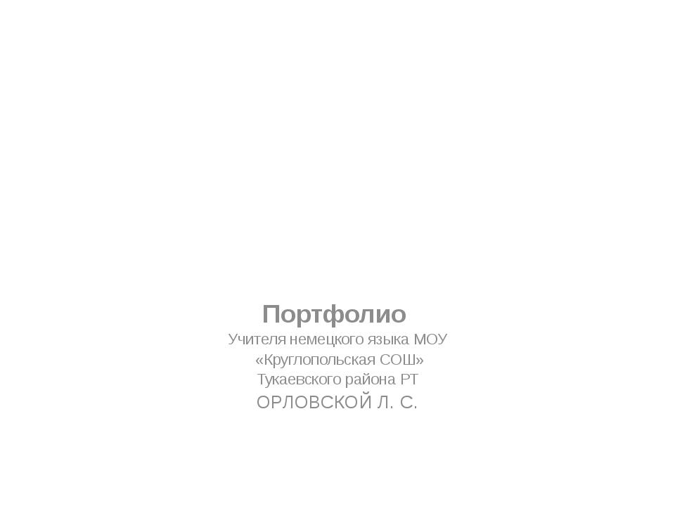 Портфолио  Учителя немецкого языка МОУ  «Круглопольская СОШ» Тукаевского р...