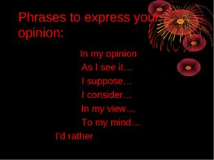 Phrases to express your opinion: In my opinion As I see it… I suppose… I cons