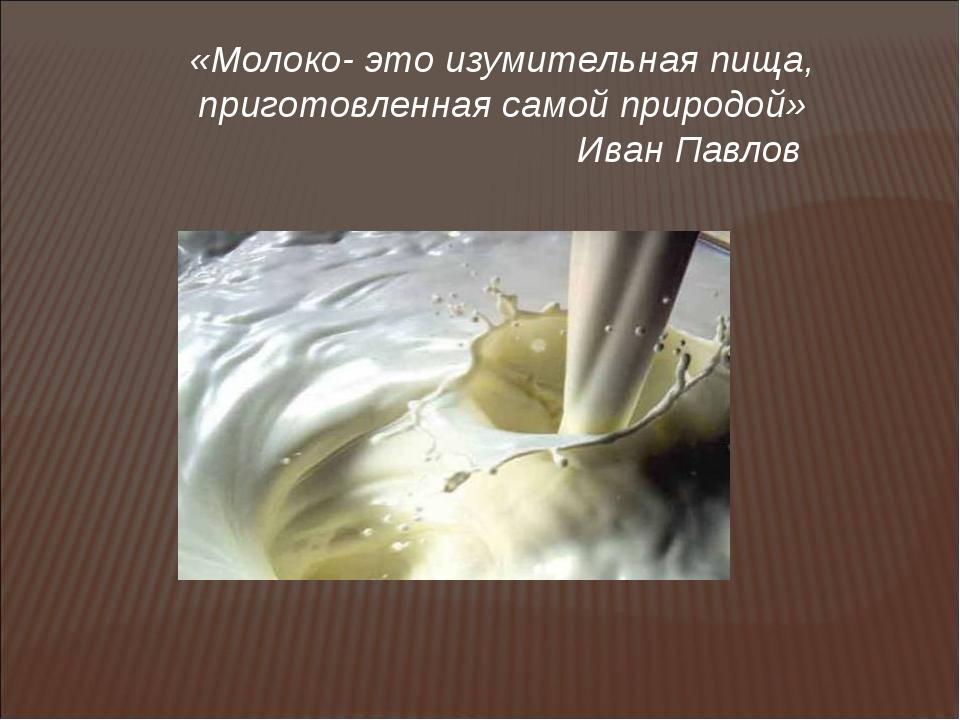 «Молоко- это изумительная пища, приготовленная самой природой» Иван Павлов