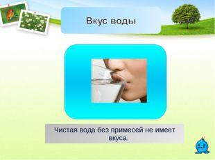 Чистая вода без примесей не имеет вкуса.