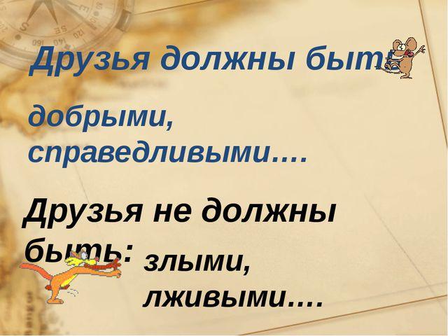 Друзья должны быть: добрыми, справедливыми…. Друзья не должны быть: злыми, л...