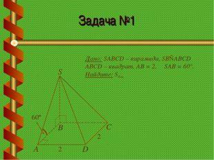 Задача №1 Дано: SABCD – пирамида, SB⊥ABCD ABCD – квадрат, АВ = 2, ∠SAB = 60°.