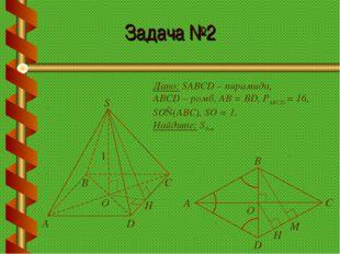 Задача №2 Дано: SABCD – пирамида, ABCD – ромб, АВ = BD, РABCD = 16, SO⊥(АВС),