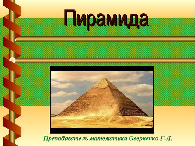 Пирамида Преподаватель математики Оверченко Г.Л.