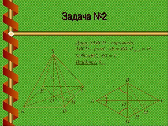 Задача №2 Дано: SABCD – пирамида, ABCD – ромб, АВ = BD, РABCD = 16, SO⊥(АВС),...