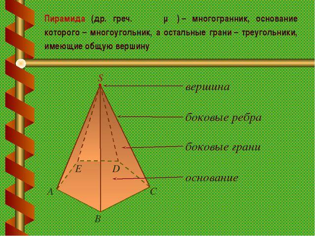 Пирамида (др. греч. πυραμίς)– многогранник, основание которого– многоугольн...