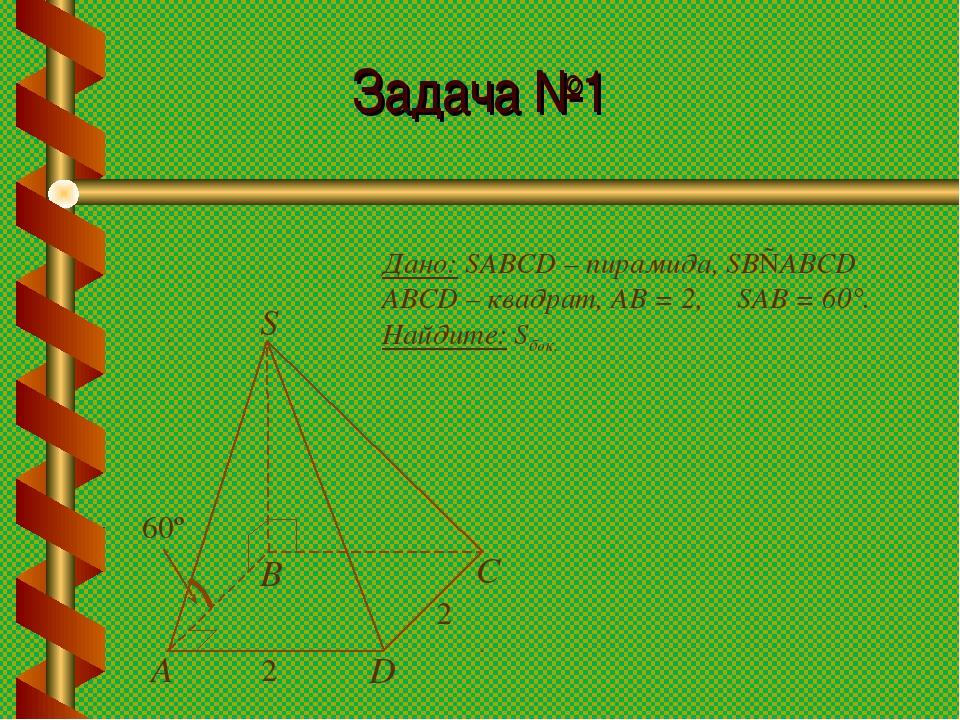 Задача №1 Дано: SABCD – пирамида, SB⊥ABCD ABCD – квадрат, АВ = 2, ∠SAB = 60°....