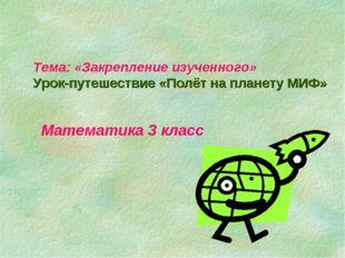 Тема: «Закрепление изученного» Урок-путешествие «Полёт на планету МИФ» Матема