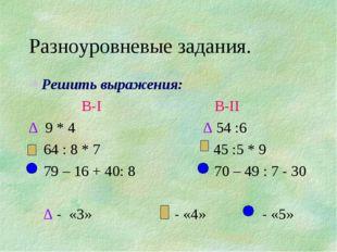 Разноуровневые задания. Решить выражения: В-I В-II ∆ 9 * 4 ∆ 54 :6 64 : 8 * 7