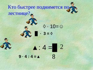 Кто быстрее поднимется по лестнице?  ◊ · 10=☺ █ · 3 = ◊   ▲: 4 =█ 9 ·