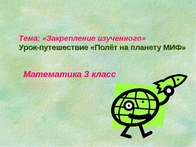 Тема: «Закрепление изученного» Урок-путешествие «Полёт на планету МИФ» Матема...