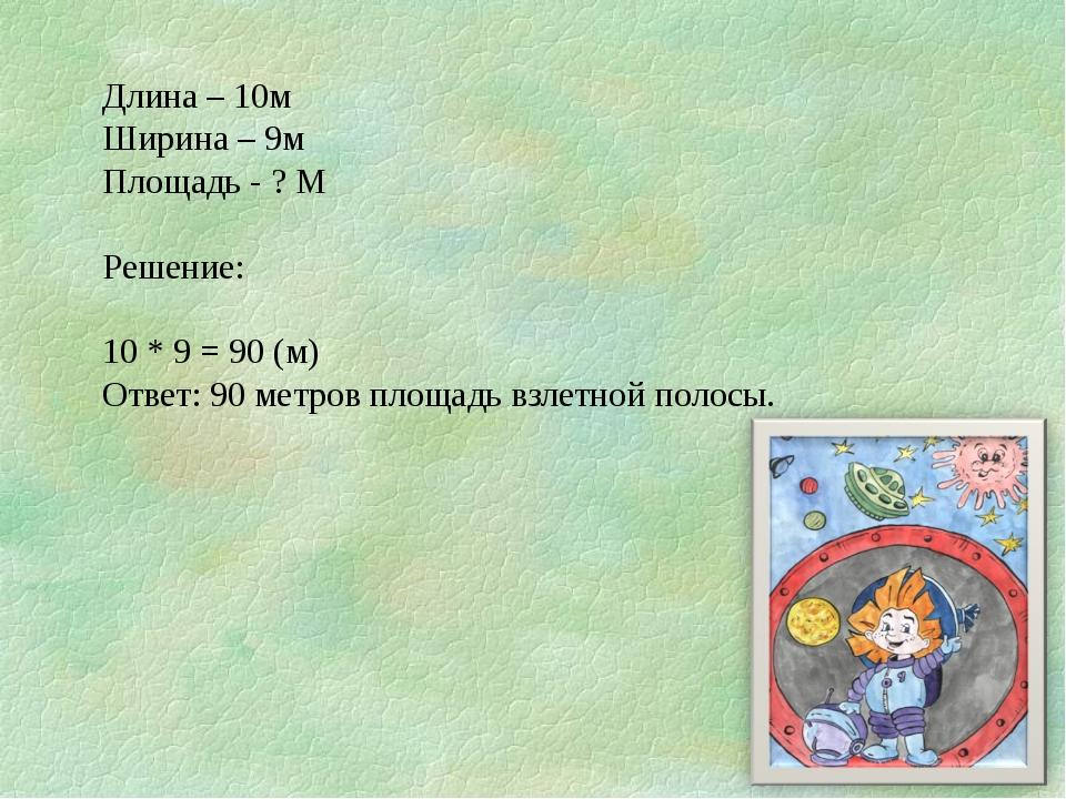 Длина – 10м Ширина – 9м Площадь - ? М Решение: 10 * 9 = 90 (м) Ответ: 90 метр...